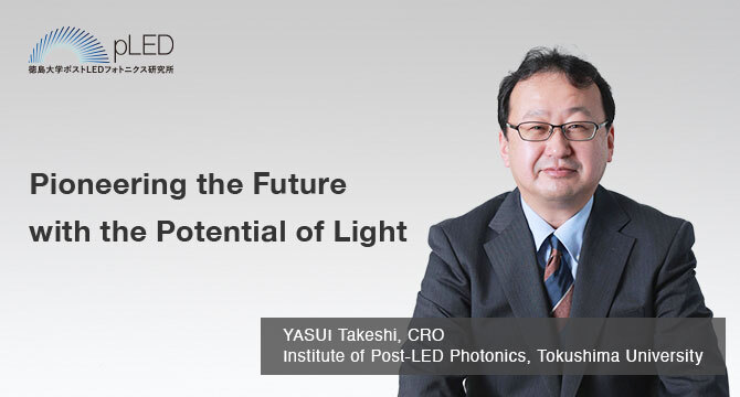 Pioneering the Future with the Potential of Light YASUI Takeshi, Director Institute of Post-LED Photonics, Tokushima University